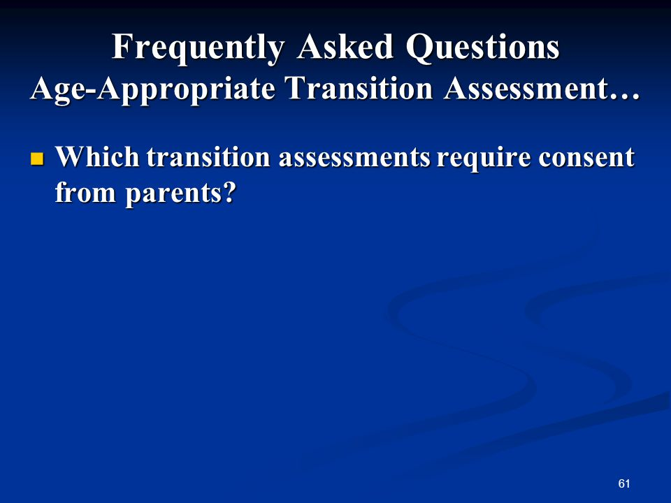 61 Frequently Asked Questions Age-Appropriate Transition Assessment… Which transition assessments require consent from parents? Which transition asses