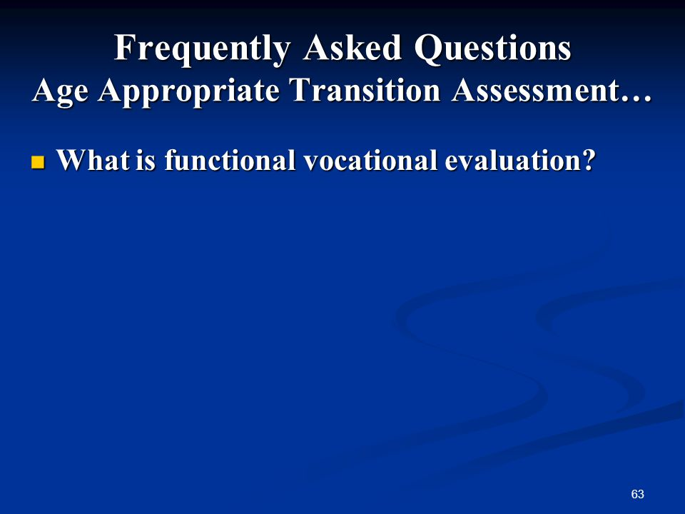 63 Frequently Asked Questions Age Appropriate Transition Assessment… What is functional vocational evaluation? What is functional vocational evaluatio