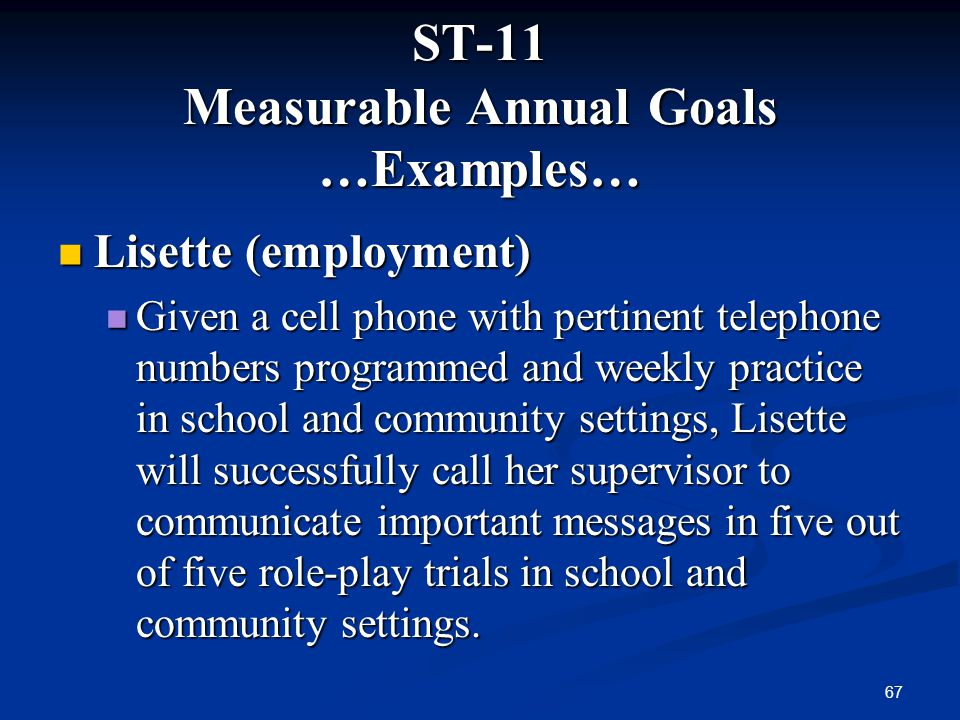 67 ST-11 Measurable Annual Goals …Examples… Lisette (employment) Lisette (employment) Given a cell phone with pertinent telephone numbers programmed a