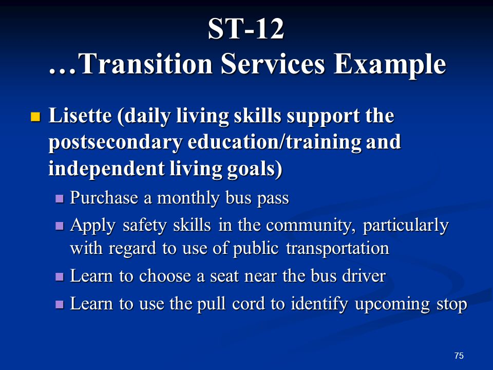 75 ST-12 …Transition Services Example Lisette (daily living skills support the postsecondary education/training and independent living goals) Lisette