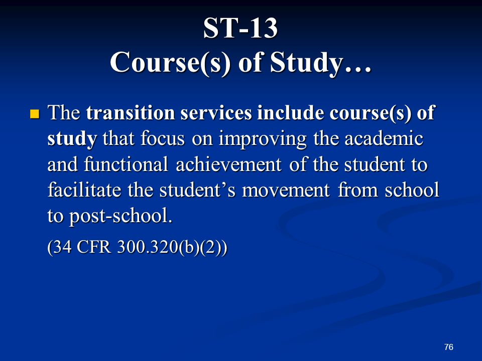 76 ST-13 Course(s) of Study… The transition services include course(s) of study that focus on improving the academic and functional achievement of the