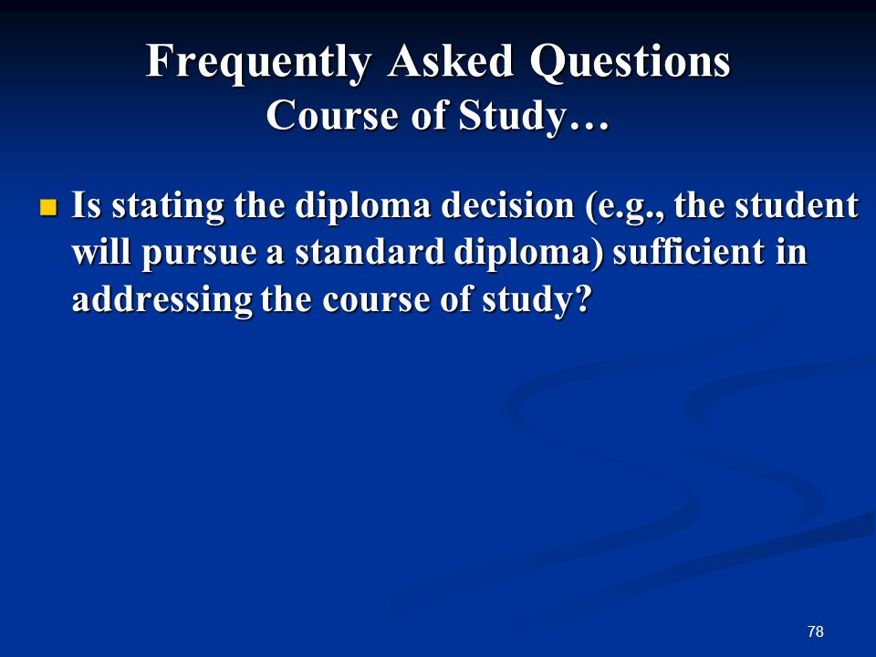 78 Frequently Asked Questions Course of Study… Is stating the diploma decision (e.g., the student will pursue a standard diploma) sufficient in addres