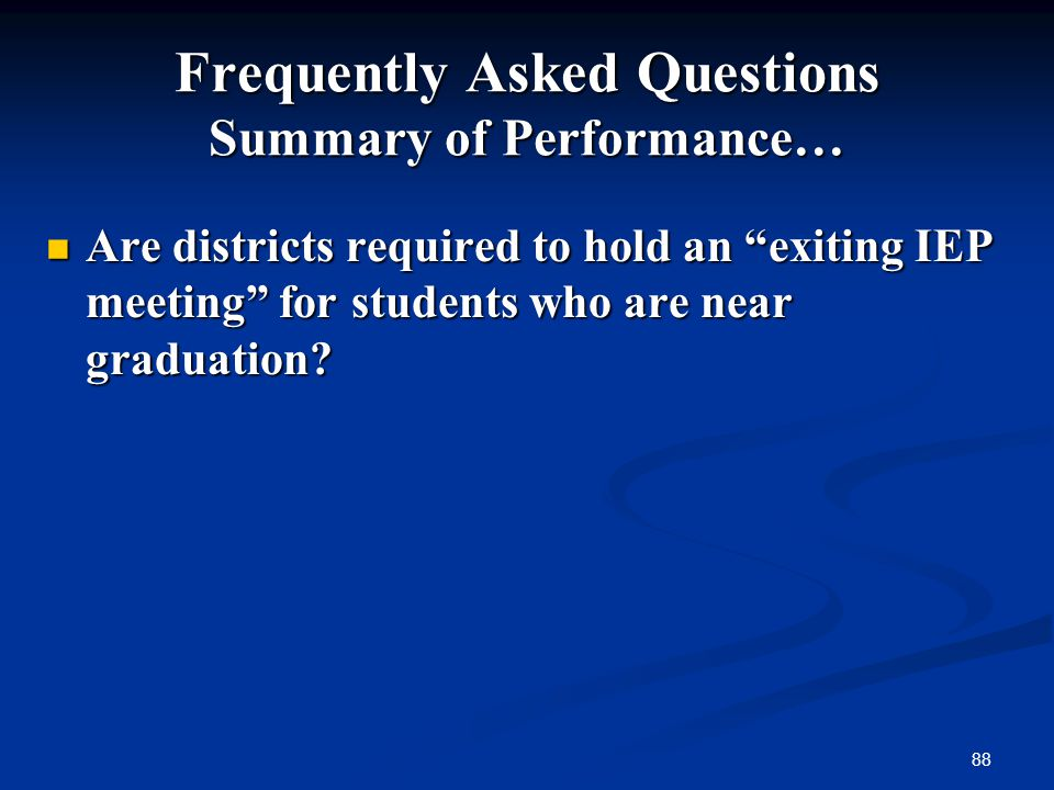 88 Frequently Asked Questions Summary of Performance… Are districts required to hold an exiting IEP meeting for students who are near graduation? Are