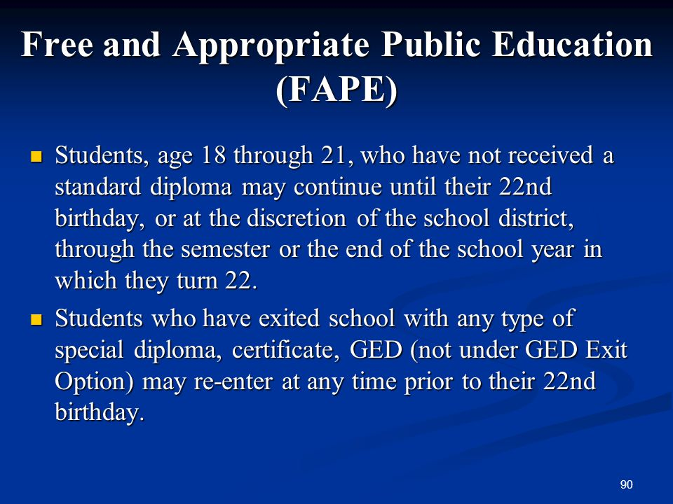 90 Free and Appropriate Public Education (FAPE) Students, age 18 through 21, who have not received a standard diploma may continue until their 22nd bi