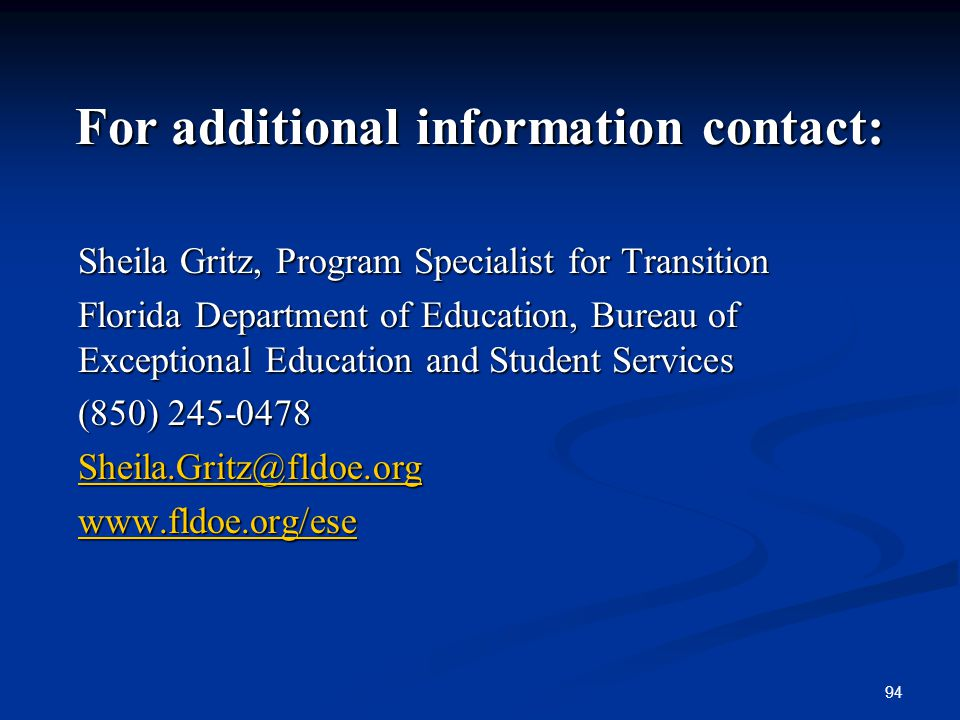 94 For additional information contact: Sheila Gritz, Program Specialist for Transition Florida Department of Education, Bureau of Exceptional Educatio