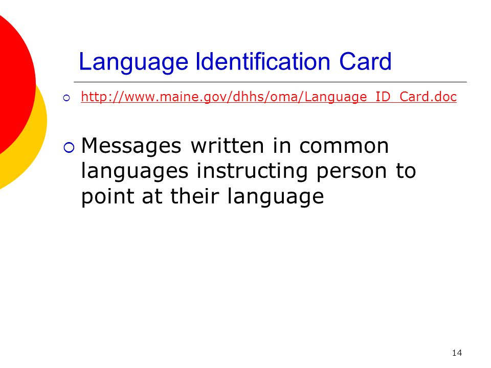 14 Language Identification Card http://www.maine.gov/dhhs/oma/Language_ID_Card.doc Messages written in common languages instructing person to point at their language