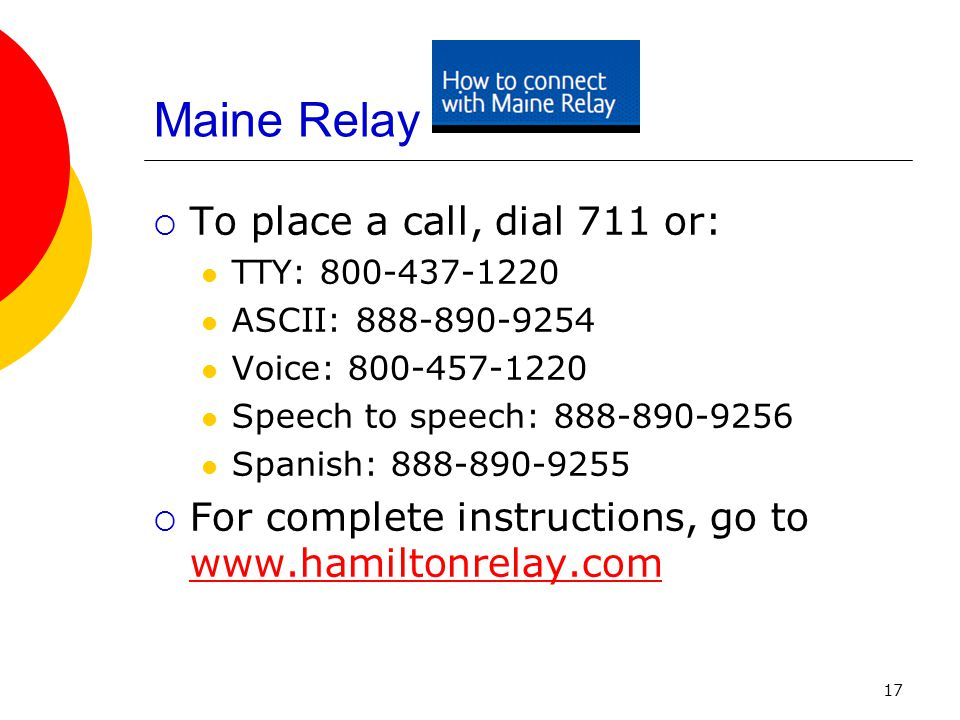17 Maine Relay To place a call, dial 711 or: TTY: 800-437-1220 ASCII: 888-890-9254 Voice: 800-457-1220 Speech to speech: 888-890-9256 Spanish: 888-890-9255 For complete instructions, go to www.hamiltonrelay.com www.hamiltonrelay.com