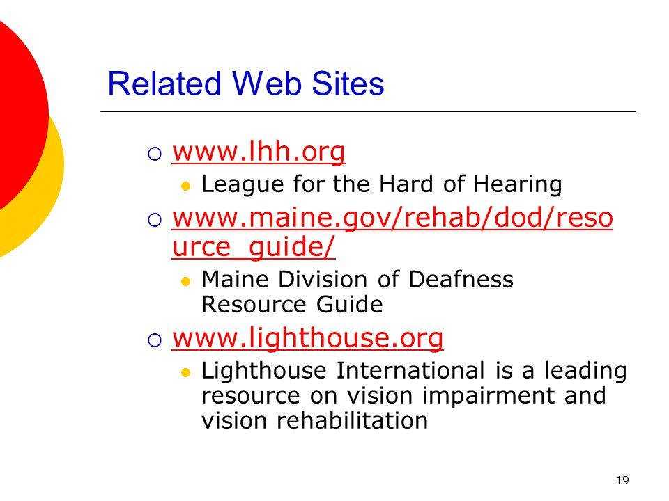 19 Related Web Sites www.lhh.org League for the Hard of Hearing www.maine.gov/rehab/dod/reso urce_guide/ www.maine.gov/rehab/dod/reso urce_guide/ Maine Division of Deafness Resource Guide www.lighthouse.org Lighthouse International is a leading resource on vision impairment and vision rehabilitation