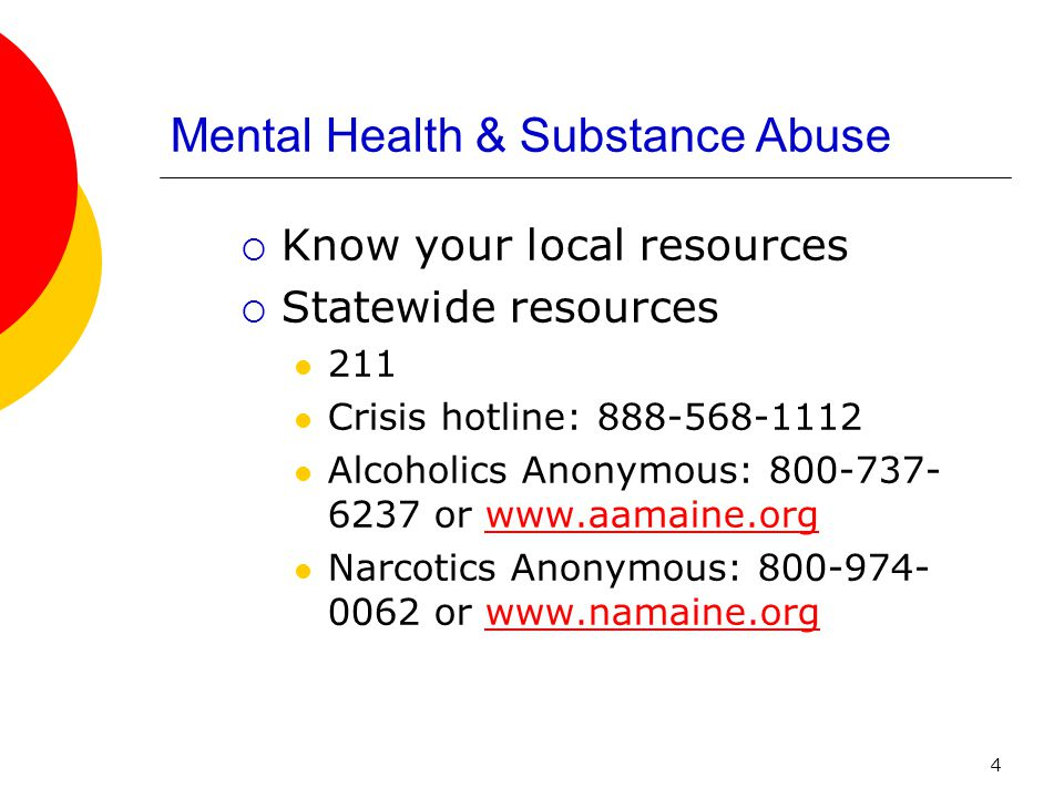 4 Mental Health & Substance Abuse Know your local resources Statewide resources 211 Crisis hotline: 888-568-1112 Alcoholics Anonymous: 800-737- 6237 or www.aamaine.orgwww.aamaine.org Narcotics Anonymous: 800-974- 0062 or www.namaine.orgwww.namaine.org