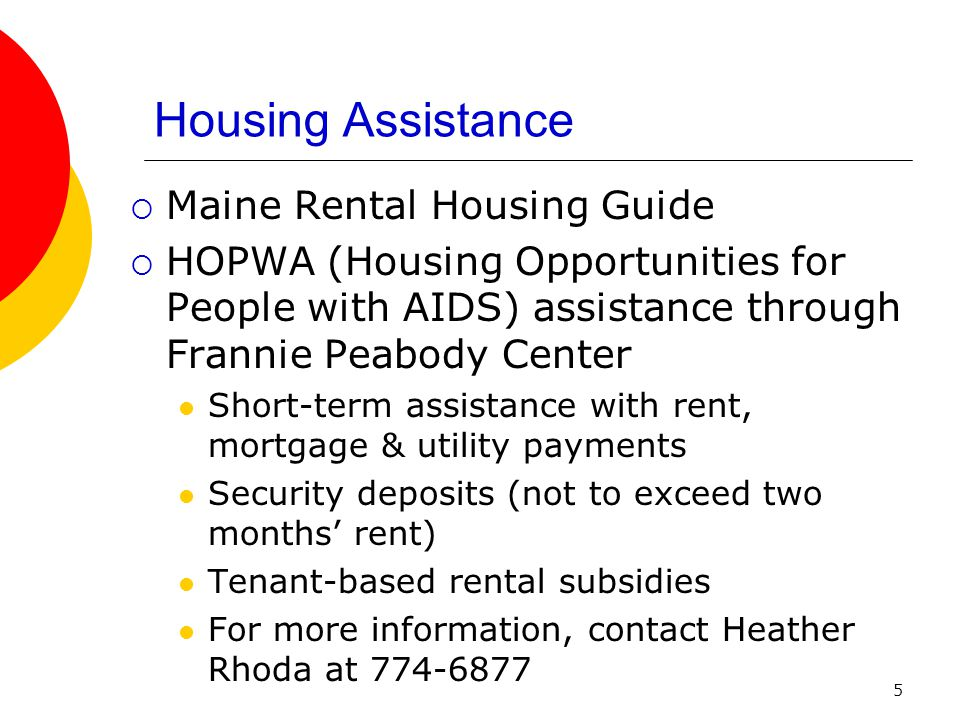 5 Housing Assistance Maine Rental Housing Guide HOPWA (Housing Opportunities for People with AIDS) assistance through Frannie Peabody Center Short-term assistance with rent, mortgage & utility payments Security deposits (not to exceed two months rent) Tenant-based rental subsidies For more information, contact Heather Rhoda at 774-6877