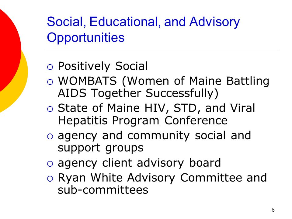 6 Social, Educational, and Advisory Opportunities Positively Social WOMBATS (Women of Maine Battling AIDS Together Successfully) State of Maine HIV, STD, and Viral Hepatitis Program Conference agency and community social and support groups agency client advisory board Ryan White Advisory Committee and sub-committees