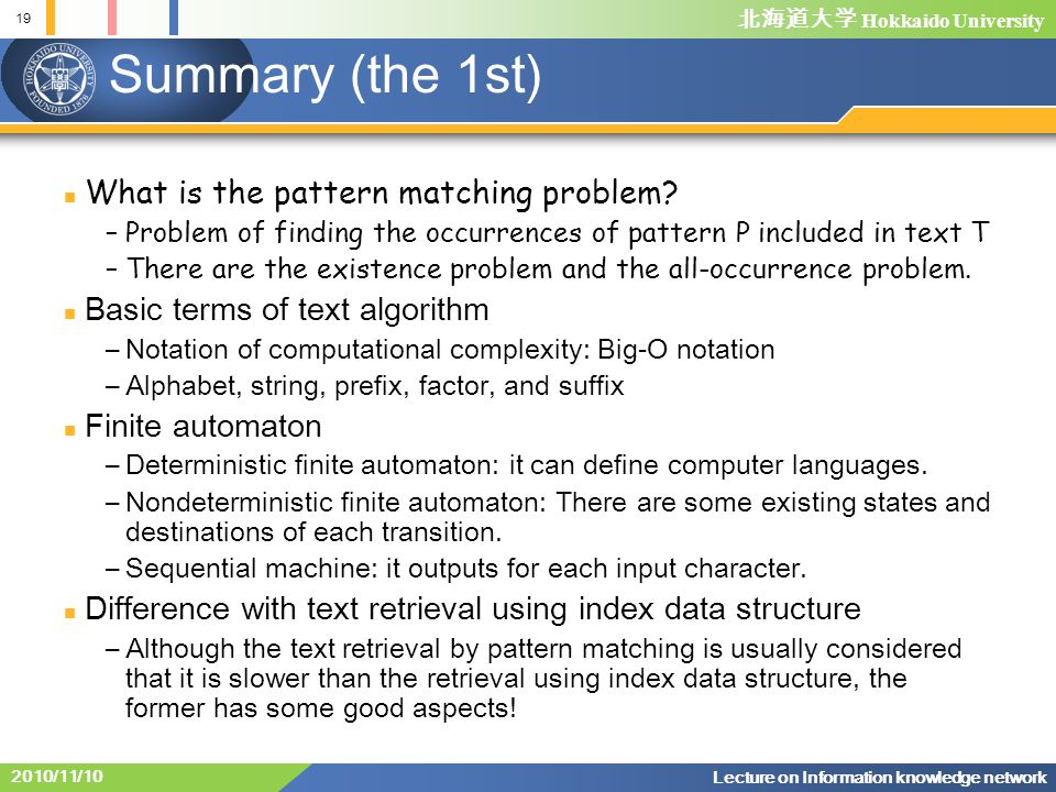 Hokkaido University 19 Lecture on Information knowledge network 2010/11/10 Summary (the 1st) What is the pattern matching problem.
