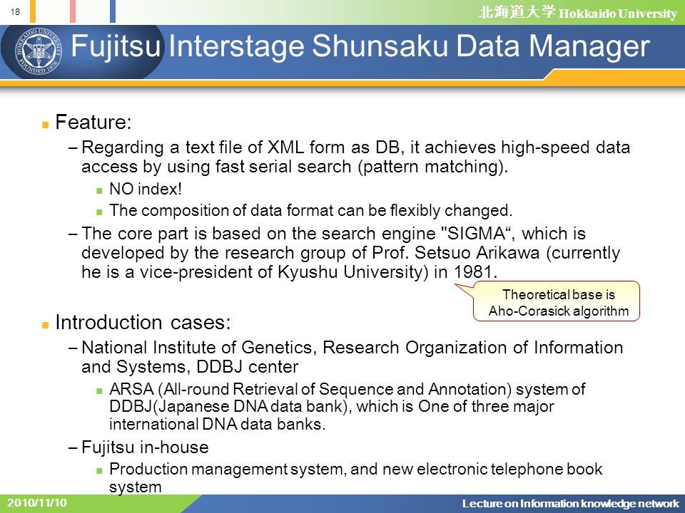 Hokkaido University 18 Lecture on Information knowledge network 2010/11/10 Fujitsu Interstage Shunsaku Data Manager Feature: –Regarding a text file of XML form as DB, it achieves high-speed data access by using fast serial search (pattern matching).