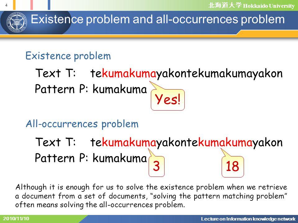 Hokkaido University 4 Lecture on Information knowledge network 2010/11/10 Text T: tekumakumayakontekumakumayakon Pattern P: kumakuma Existence problem and all-occurrences problem Existence problem Yes.
