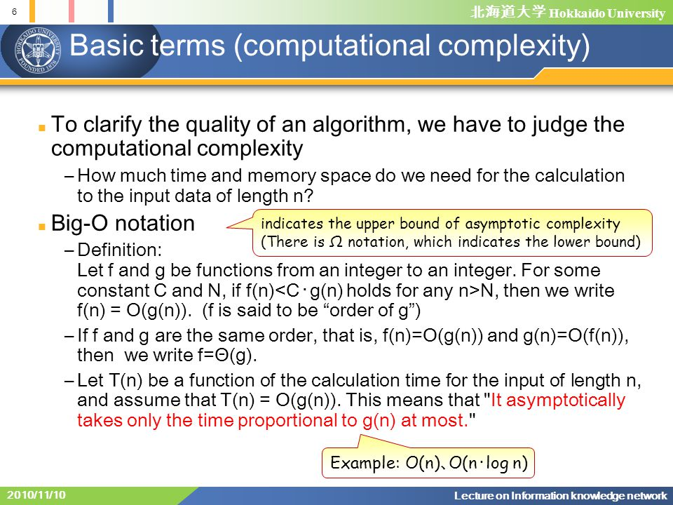 Hokkaido University 6 Lecture on Information knowledge network 2010/11/10 Basic terms (computational complexity) To clarify the quality of an algorith