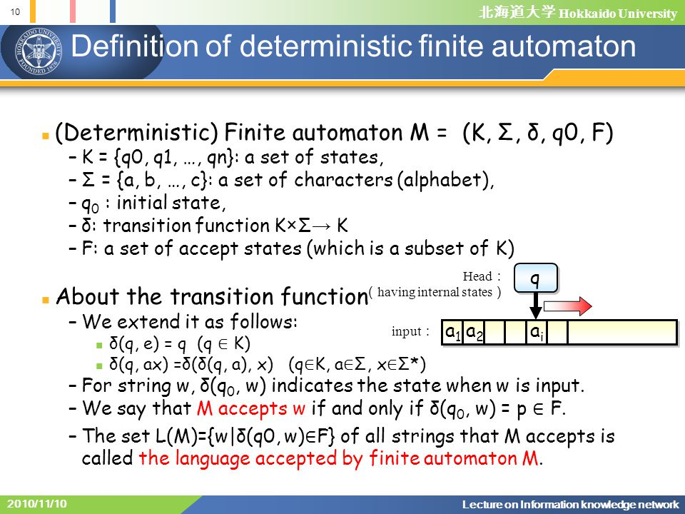 Hokkaido University 10 Lecture on Information knowledge network 2010/11/10 Definition of deterministic finite automaton (Deterministic) Finite automaton M = (K, Σ, δ, q0, F) –K = {q0, q1, …, qn}: a set of states, –Σ = {a, b, …, c}: a set of characters (alphabet), –q 0 : initial state, –δ: transition function K×Σ K –F: a set of accept states (which is a subset of K) About the transition function –We extend it as follows: δ(q, e) = q (q K) δ(q, ax) =δ(δ(q, a), x) (q K, a Σ, x Σ*) –For string w, δ(q 0, w) indicates the state when w is input.