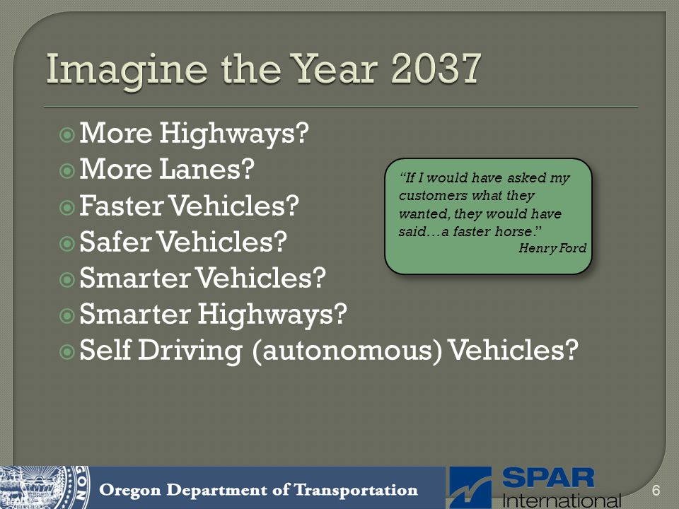 More Highways? More Lanes? Faster Vehicles? Safer Vehicles? Smarter Vehicles? Smarter Highways? Self Driving (autonomous) Vehicles? 6 If I would have