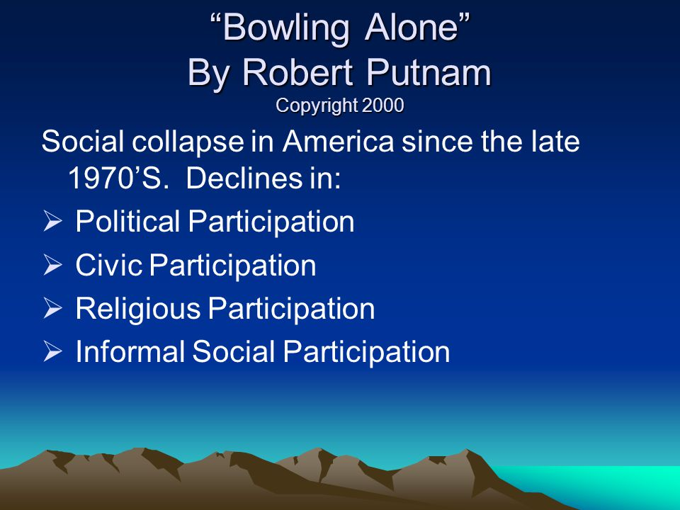 Bowling Alone By Robert Putnam Copyright 2000 Social collapse in America since the late 1970S.