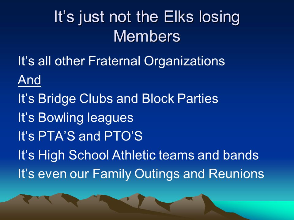 Its just not the Elks losing Members Its all other Fraternal Organizations And Its Bridge Clubs and Block Parties Its Bowling leagues Its PTAS and PTOS Its High School Athletic teams and bands Its even our Family Outings and Reunions