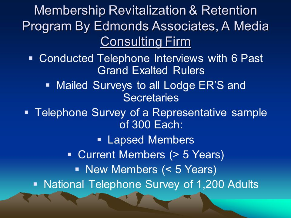 Membership Revitalization & Retention Program By Edmonds Associates, A Media Consulting Firm Conducted Telephone Interviews with 6 Past Grand Exalted Rulers Mailed Surveys to all Lodge ERS and Secretaries Telephone Survey of a Representative sample of 300 Each: Lapsed Members Current Members (> 5 Years) New Members (< 5 Years) National Telephone Survey of 1,200 Adults
