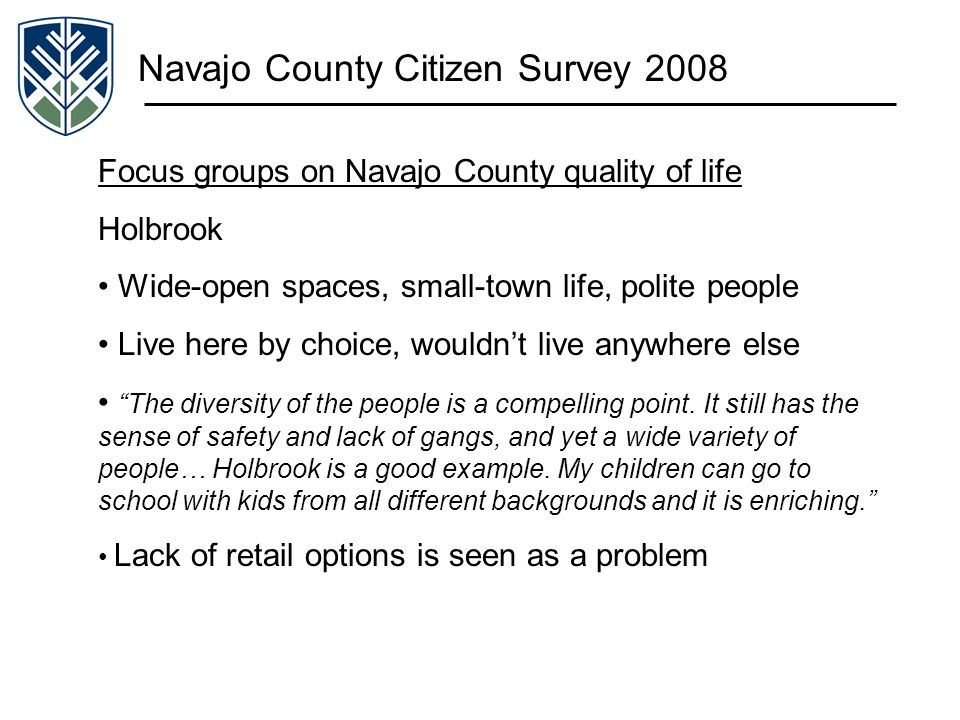 Navajo County Citizen Survey 2008 Focus groups on Navajo County quality of life Holbrook Wide-open spaces, small-town life, polite people Live here by