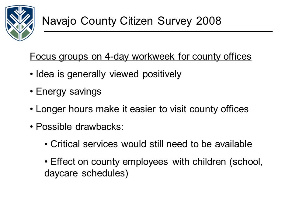 Navajo County Citizen Survey 2008 Focus groups on 4-day workweek for county offices Idea is generally viewed positively Energy savings Longer hours ma