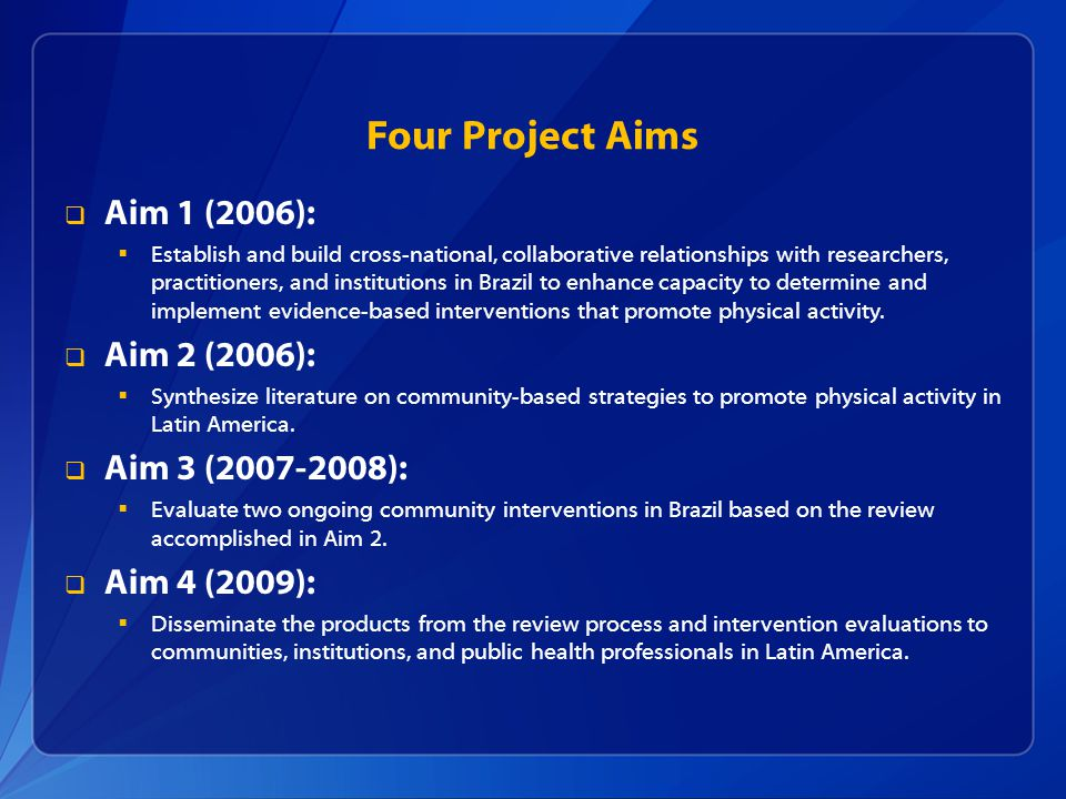 Four Project Aims Aim 1 (2006): Establish and build cross-national, collaborative relationships with researchers, practitioners, and institutions in Brazil to enhance capacity to determine and implement evidence-based interventions that promote physical activity.