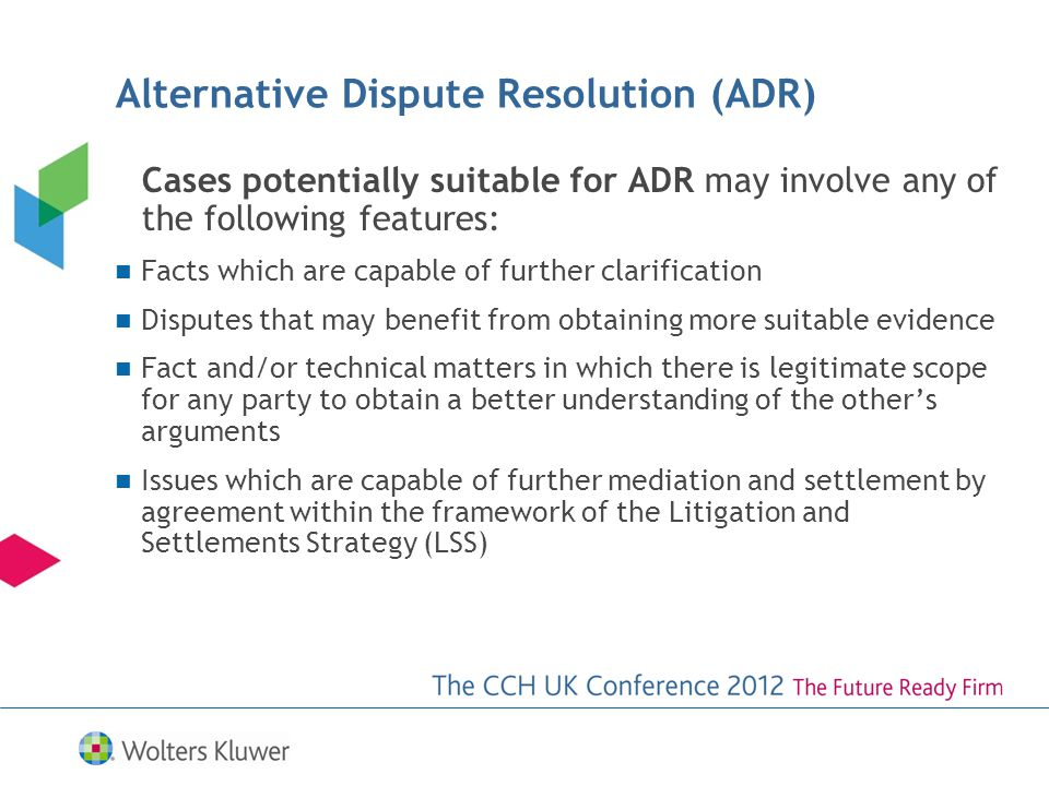 Cases potentially suitable for ADR may involve any of the following features: Facts which are capable of further clarification Disputes that may benefit from obtaining more suitable evidence Fact and/or technical matters in which there is legitimate scope for any party to obtain a better understanding of the others arguments Issues which are capable of further mediation and settlement by agreement within the framework of the Litigation and Settlements Strategy (LSS) Alternative Dispute Resolution (ADR)