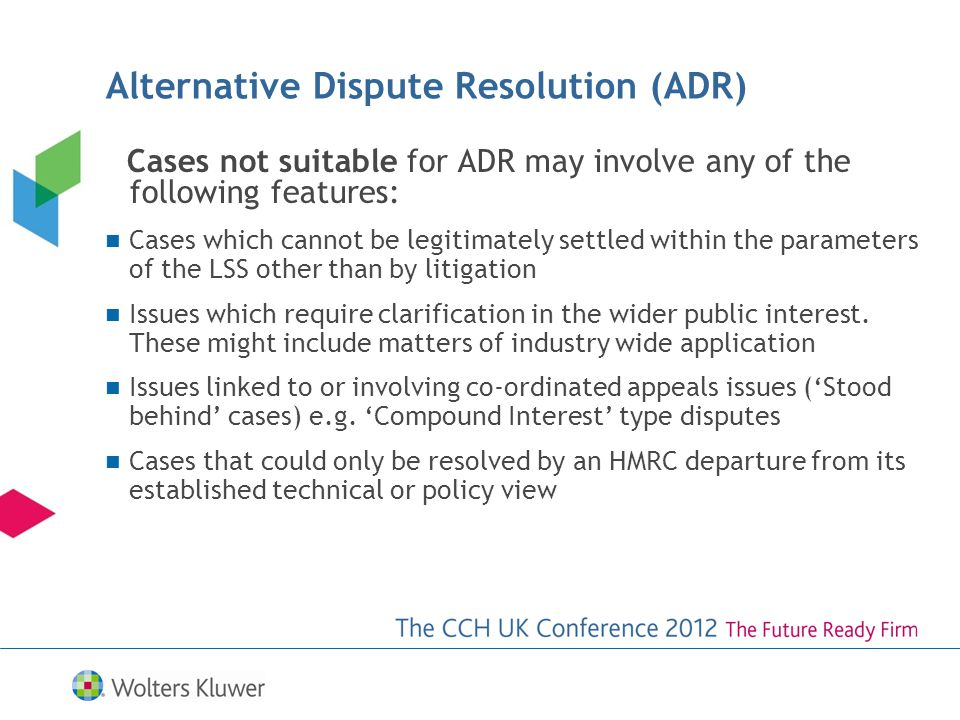 Cases not suitable for ADR may involve any of the following features: Cases which cannot be legitimately settled within the parameters of the LSS other than by litigation Issues which require clarification in the wider public interest.