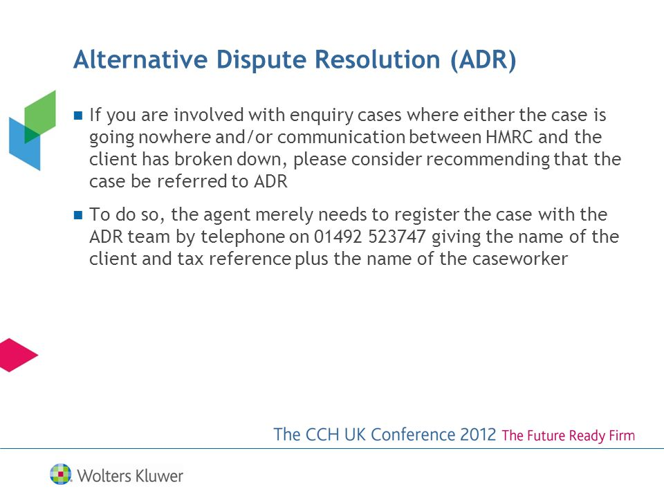 If you are involved with enquiry cases where either the case is going nowhere and/or communication between HMRC and the client has broken down, please consider recommending that the case be referred to ADR To do so, the agent merely needs to register the case with the ADR team by telephone on 01492 523747 giving the name of the client and tax reference plus the name of the caseworker Alternative Dispute Resolution (ADR)