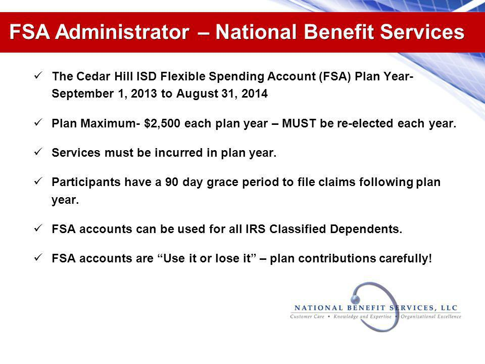 FSA Administrator – National Benefit Services The Cedar Hill ISD Flexible Spending Account (FSA) Plan Year- September 1, 2013 to August 31, 2014 Plan Maximum- $2,500 each plan year – MUST be re-elected each year.