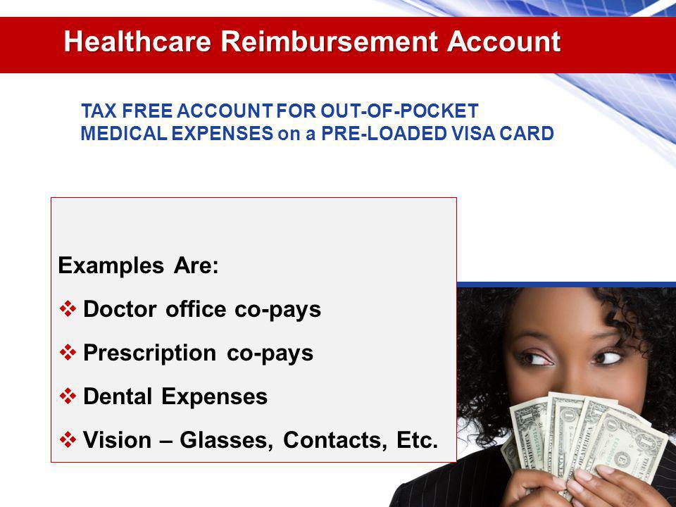 Healthcare Reimbursement Account Examples Are: Doctor office co-pays Prescription co-pays Dental Expenses Vision – Glasses, Contacts, Etc.