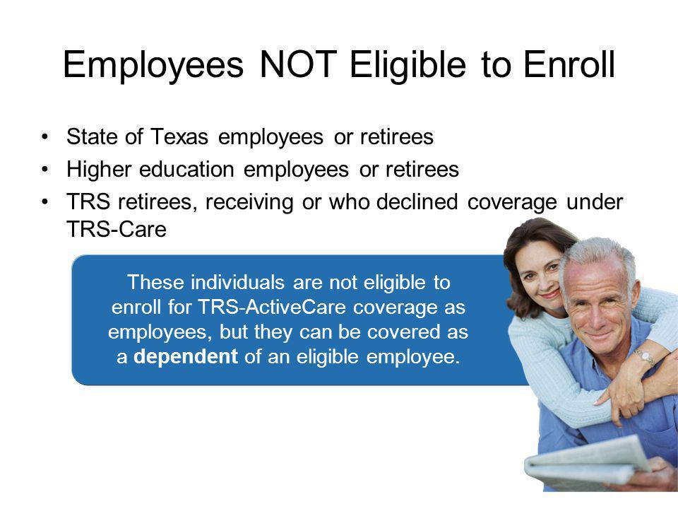Employees NOT Eligible to Enroll State of Texas employees or retirees Higher education employees or retirees TRS retirees, receiving or who declined coverage under TRS-Care 33 These individuals are not eligible to enroll for TRS-ActiveCare coverage as employees, but they can be covered as a dependent of an eligible employee.