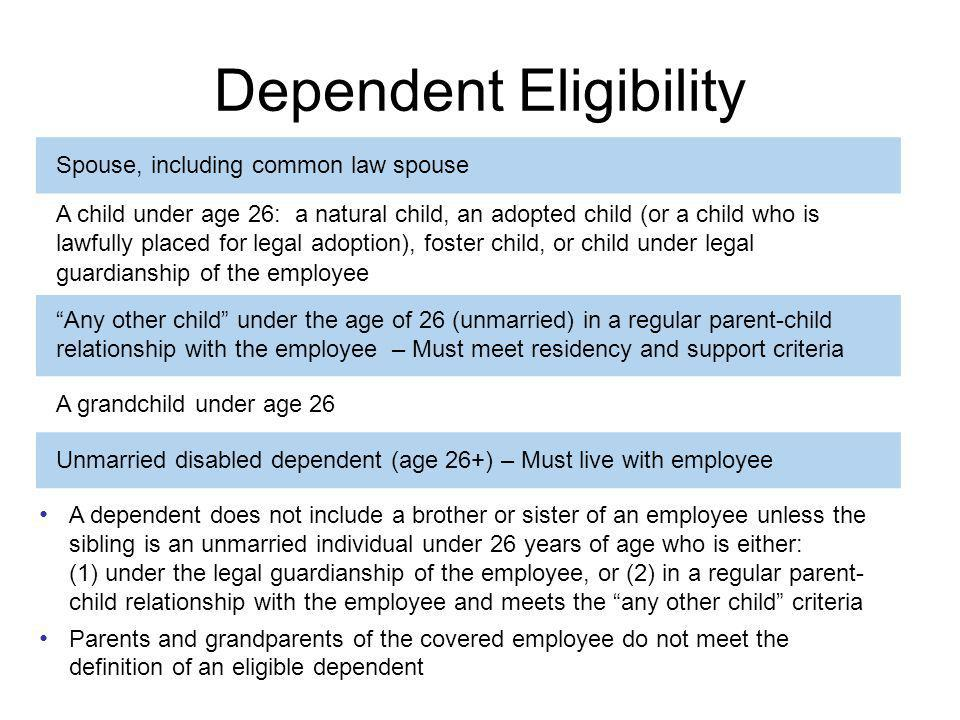 Dependent Eligibility 34 Spouse, including common law spouse A child under age 26: a natural child, an adopted child (or a child who is lawfully placed for legal adoption), foster child, or child under legal guardianship of the employee Any other child under the age of 26 (unmarried) in a regular parent-child relationship with the employee – Must meet residency and support criteria A grandchild under age 26 Unmarried disabled dependent (age 26+) – Must live with employee A dependent does not include a brother or sister of an employee unless the sibling is an unmarried individual under 26 years of age who is either: (1) under the legal guardianship of the employee, or (2) in a regular parent- child relationship with the employee and meets the any other child criteria Parents and grandparents of the covered employee do not meet the definition of an eligible dependent