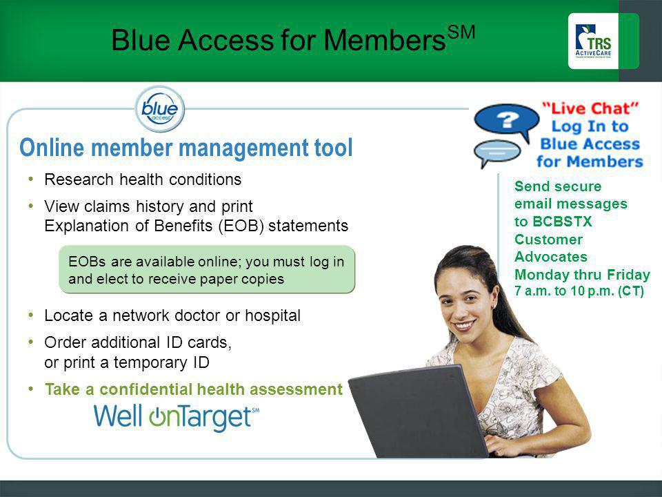Blue Access for Members SM 43 Online member management tool Research health conditions View claims history and print Explanation of Benefits (EOB) statements Locate a network doctor or hospital Order additional ID cards, or print a temporary ID Take a confidential health assessment Send secure email messages to BCBSTX Customer Advocates Monday thru Friday 7 a.m.