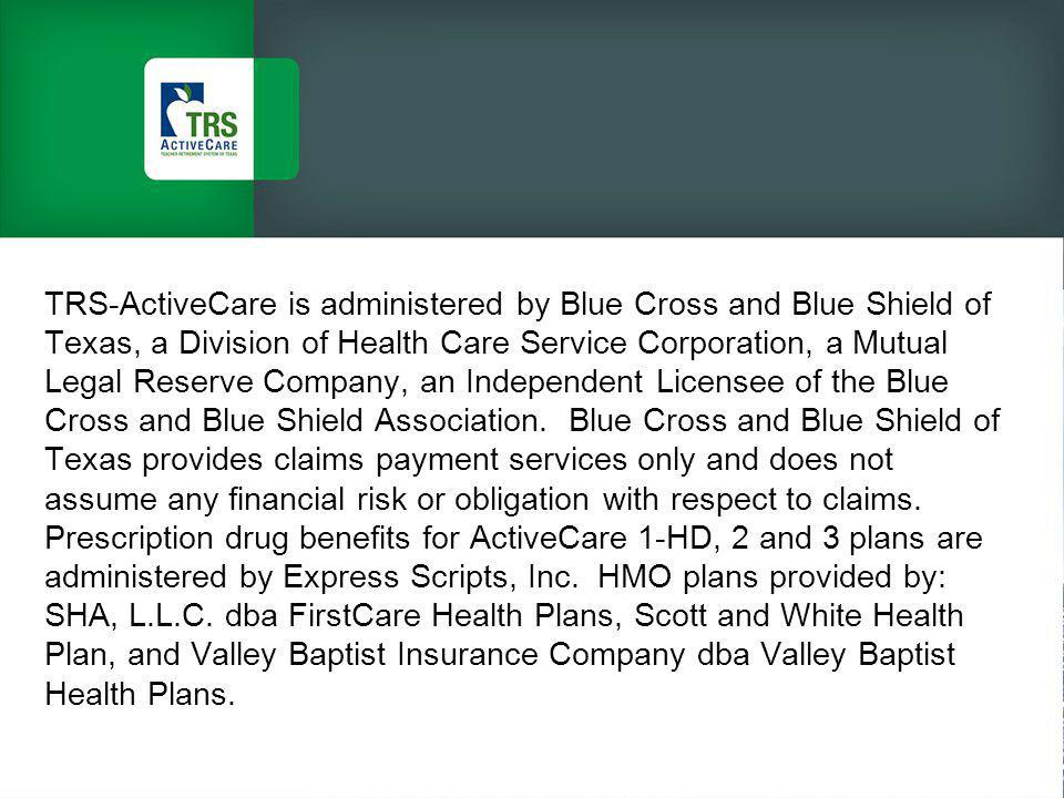 TRS-ActiveCare is administered by Blue Cross and Blue Shield of Texas, a Division of Health Care Service Corporation, a Mutual Legal Reserve Company, an Independent Licensee of the Blue Cross and Blue Shield Association.