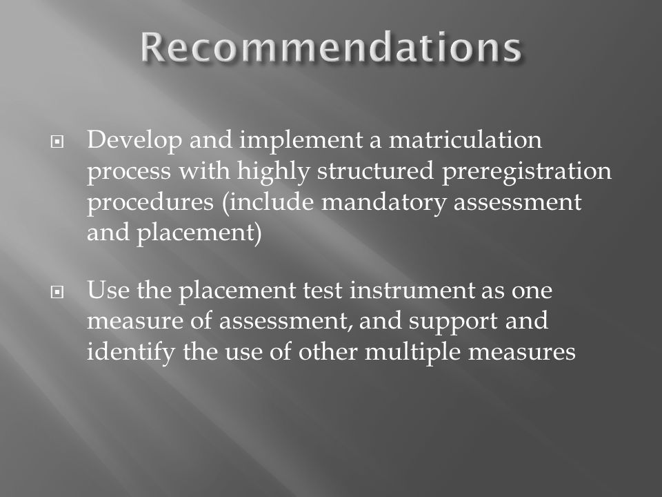 Develop and implement a matriculation process with highly structured preregistration procedures (include mandatory assessment and placement) Use the p
