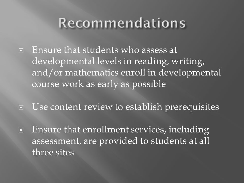 Ensure that students who assess at developmental levels in reading, writing, and/or mathematics enroll in developmental course work as early as possib