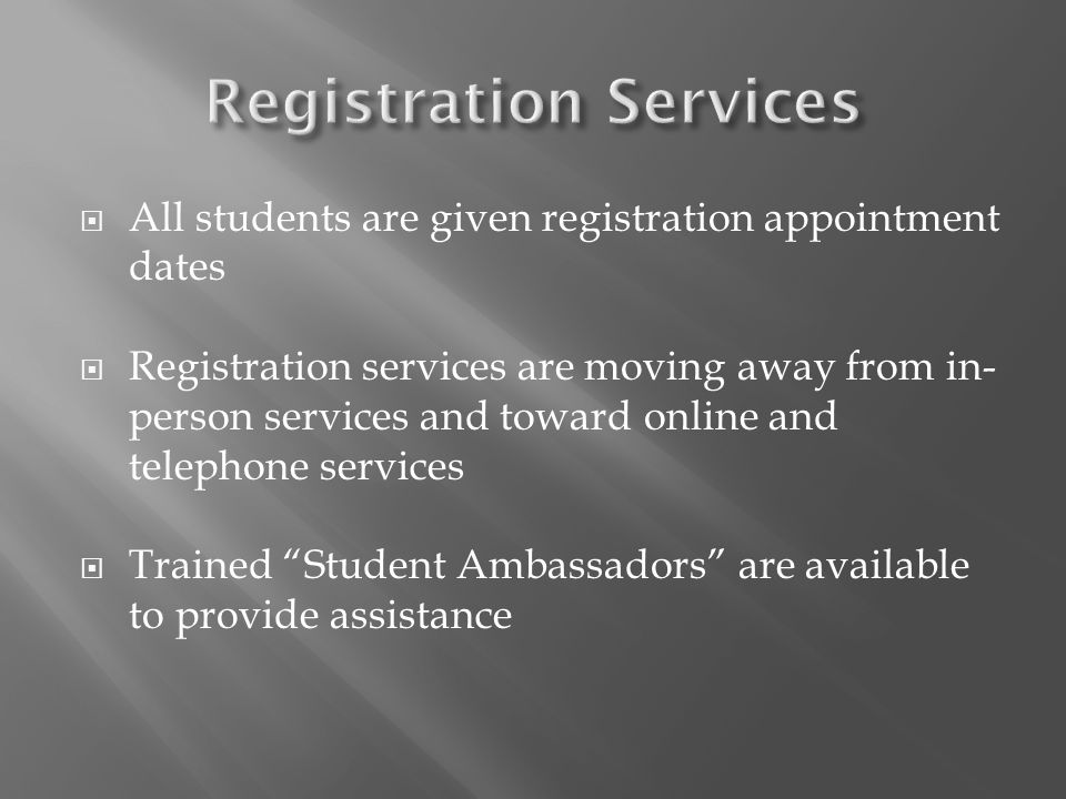 All students are given registration appointment dates Registration services are moving away from in- person services and toward online and telephone s