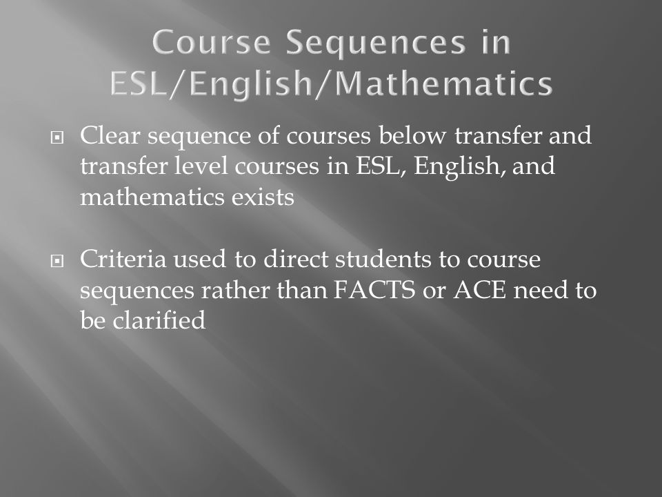 Clear sequence of courses below transfer and transfer level courses in ESL, English, and mathematics exists Criteria used to direct students to course