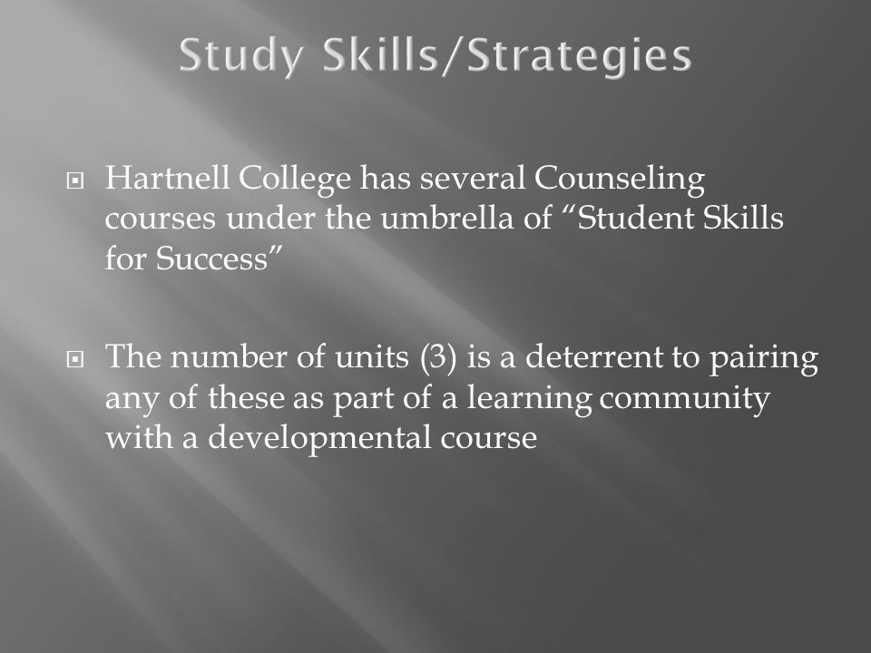 Hartnell College has several Counseling courses under the umbrella of Student Skills for Success The number of units (3) is a deterrent to pairing any