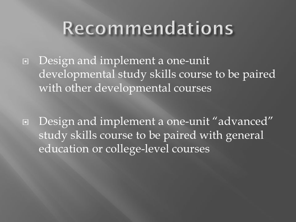 Design and implement a one-unit developmental study skills course to be paired with other developmental courses Design and implement a one-unit advanc