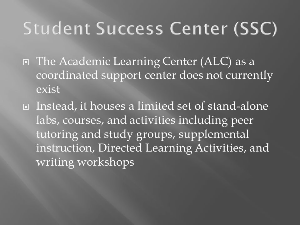 The Academic Learning Center (ALC) as a coordinated support center does not currently exist Instead, it houses a limited set of stand-alone labs, cour