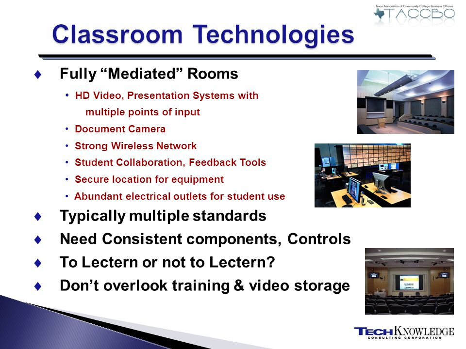 Fully Mediated Rooms HD Video, Presentation Systems with multiple points of input Document Camera Strong Wireless Network Student Collaboration, Feedback Tools Secure location for equipment Abundant electrical outlets for student use Typically multiple standards Need Consistent components, Controls To Lectern or not to Lectern.