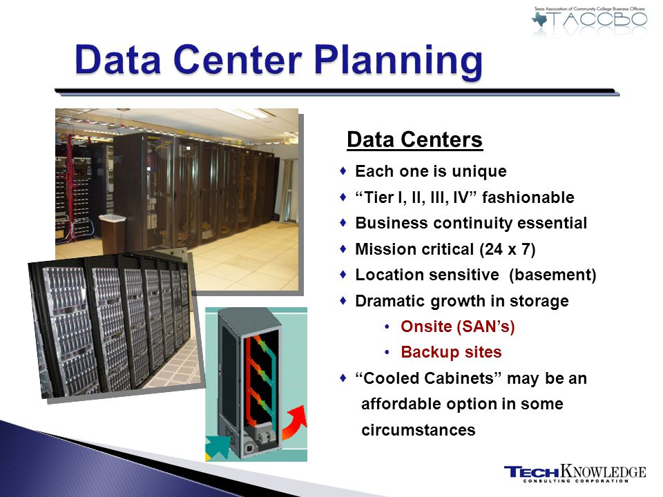 Data Centers Each one is unique Tier I, II, III, IV fashionable Business continuity essential Mission critical (24 x 7) Location sensitive (basement) Dramatic growth in storage Onsite (SANs) Backup sites Cooled Cabinets may be an affordable option in some circumstances