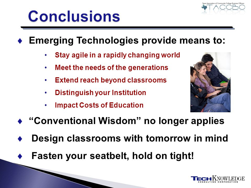 Emerging Technologies provide means to: Stay agile in a rapidly changing world Meet the needs of the generations Extend reach beyond classrooms Distinguish your Institution Impact Costs of Education Conventional Wisdom no longer applies Design classrooms with tomorrow in mind Fasten your seatbelt, hold on tight!
