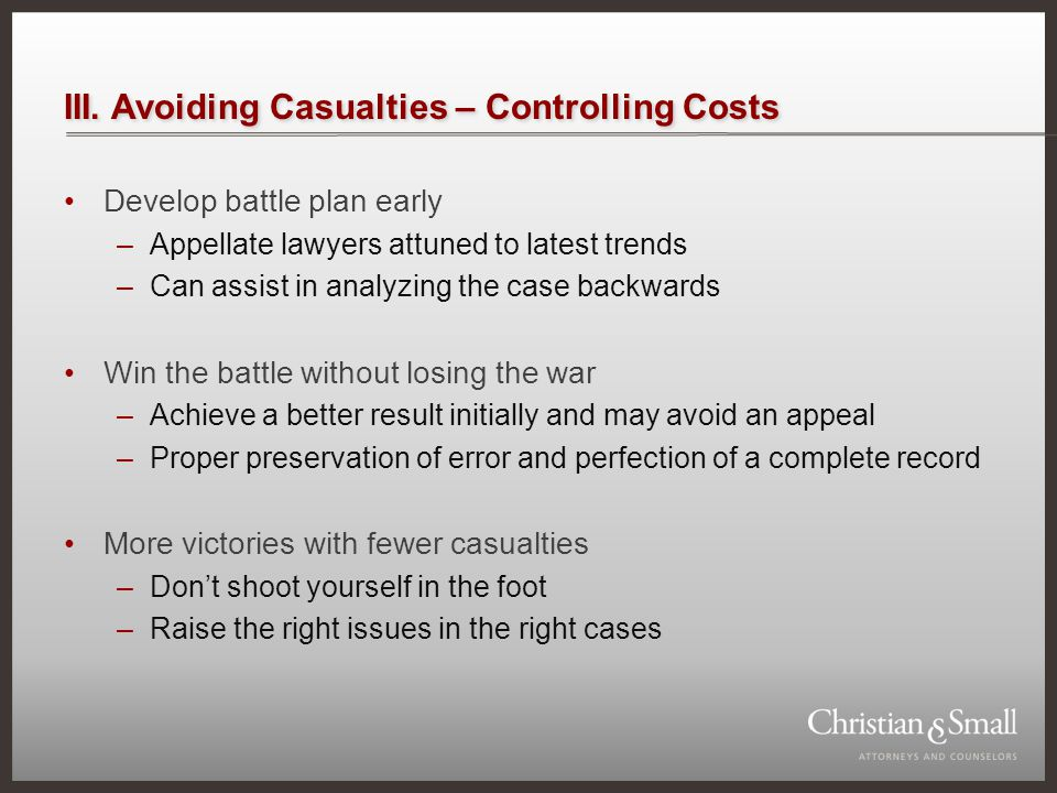 III. Avoiding Casualties – Controlling Costs Develop battle plan early –Appellate lawyers attuned to latest trends –Can assist in analyzing the case b
