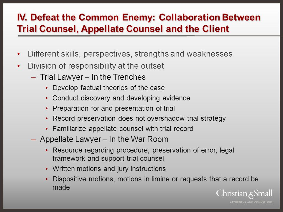 IV. Defeat the Common Enemy: Collaboration Between Trial Counsel, Appellate Counsel and the Client Different skills, perspectives, strengths and weakn