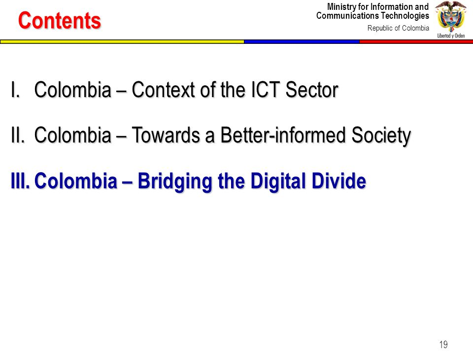 Ministry for Information and Communications Technologies Republic of Colombia 19 I.Colombia – Context of the ICT Sector II.Colombia – Towards a Better
