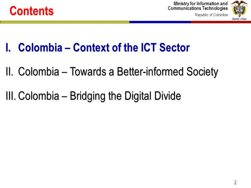 Ministry for Information and Communications Technologies Republic of Colombia 2 I.Colombia – Context of the ICT Sector II.Colombia – Towards a Better-informed Society III.Colombia – Bridging the Digital Divide Contents